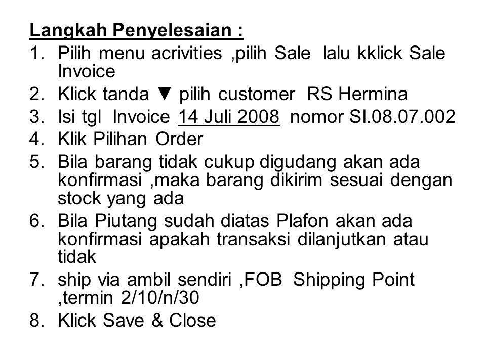 Langkah Penyelesaian : 1.Pilih menu acrivities,pilih Sale lalu kklick Sale Invoice 2.Klick tanda ▼ pilih customer RS Hermina 3.Isi tgl Invoice 14 Juli
