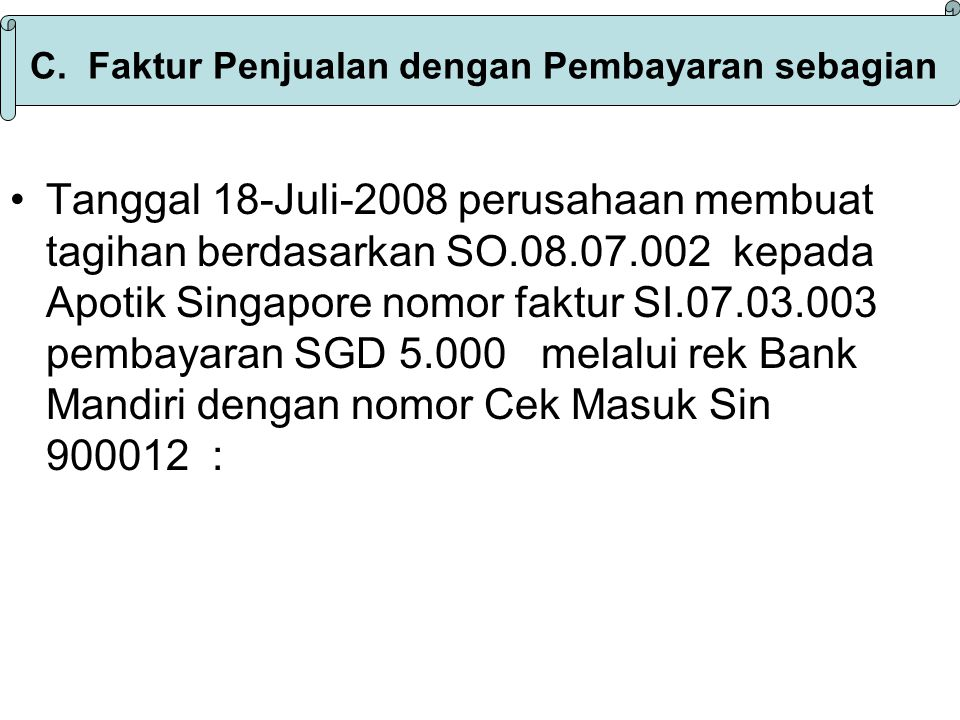 Langkah Penyelesaian : 1.Pilih menu acrivities,pilih Sale lalu kklick Sale Invoice 2.Klick tanda ▼ pilih customer Apotik Singapore 3.Kurs SGD 5.100 4.Isi tgl Invoice 17-Juli-2008 nomor SI.08.07.003 ship via Fdex,FOB Shipping Point,termin 2/10-n/30 5.Isi Payment 5000 = Rp 25.500.000,- masukan nomor dan tanggal Cek,deposit Pilih bank Mandiri 6.Klick Save & Close