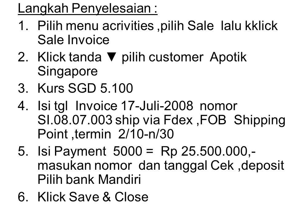 Langkah Penyelesaian : 1.Pilih menu acrivities,pilih Sale lalu kklick Sale Invoice 2.Klick tanda ▼ pilih customer Apotik Singapore 3.Kurs SGD 5.100 4.