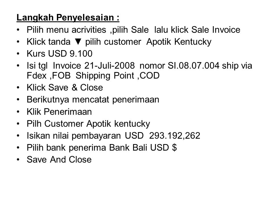 Langkah Penyelesaian : Pilih menu acrivities,pilih Sale lalu klick Sale Invoice Klick tanda ▼ pilih customer Apotik Kentucky Kurs USD 9.100 Isi tgl Invoice 21-Juli-2008 nomor SI.08.07.004 ship via Fdex,FOB Shipping Point,COD Klick Save & Close Berikutnya mencatat penerimaan Klik Penerimaan Pilh Customer Apotik kentucky Isikan nilai pembayaran USD 293.192,262 Pilih bank penerima Bank Bali USD $ Save And Close