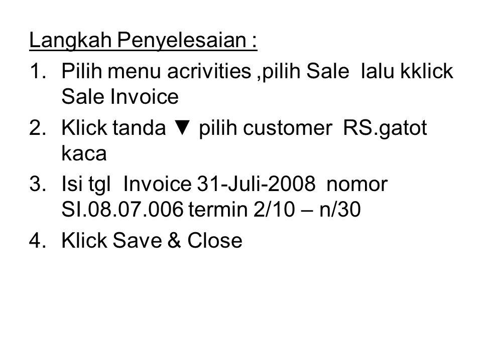 Langkah Penyelesaian : 1.Pilih menu acrivities,pilih Sale lalu kklick Sale Invoice 2.Klick tanda ▼ pilih customer RS.gatot kaca 3.Isi tgl Invoice 31-J