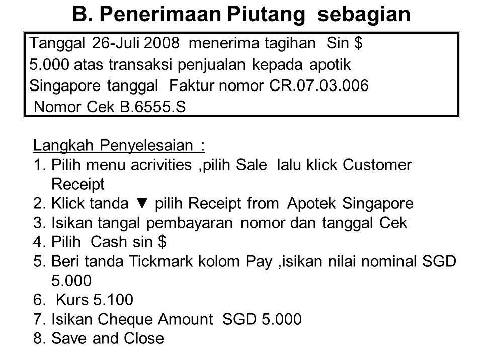 B. Penerimaan Piutang sebagian Tanggal 26-Juli 2008 menerima tagihan Sin $ 5.000 atas transaksi penjualan kepada apotik Singapore tanggal Faktur nomor