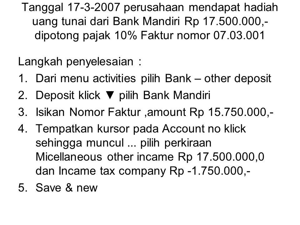 Tanggal 17-3-2007 perusahaan mendapat hadiah uang tunai dari Bank Mandiri Rp 17.500.000,- dipotong pajak 10% Faktur nomor 07.03.001 Langkah penyelesai