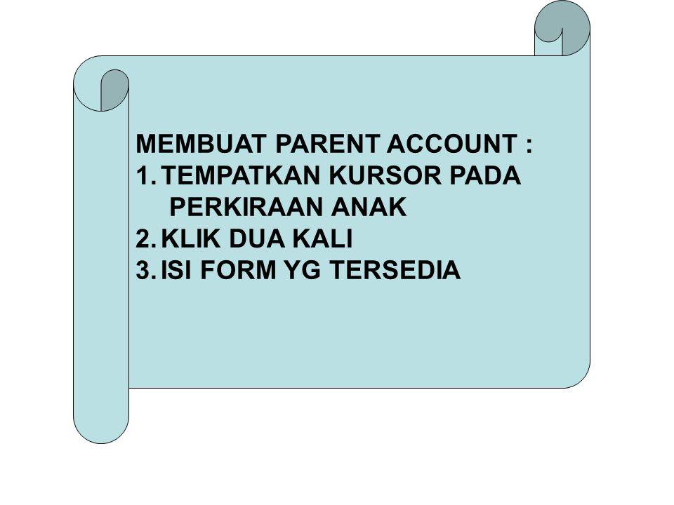 MEMBUAT PARENT ACCOUNT : 1.TEMPATKAN KURSOR PADA PERKIRAAN ANAK 2.KLIK DUA KALI 3.ISI FORM YG TERSEDIA