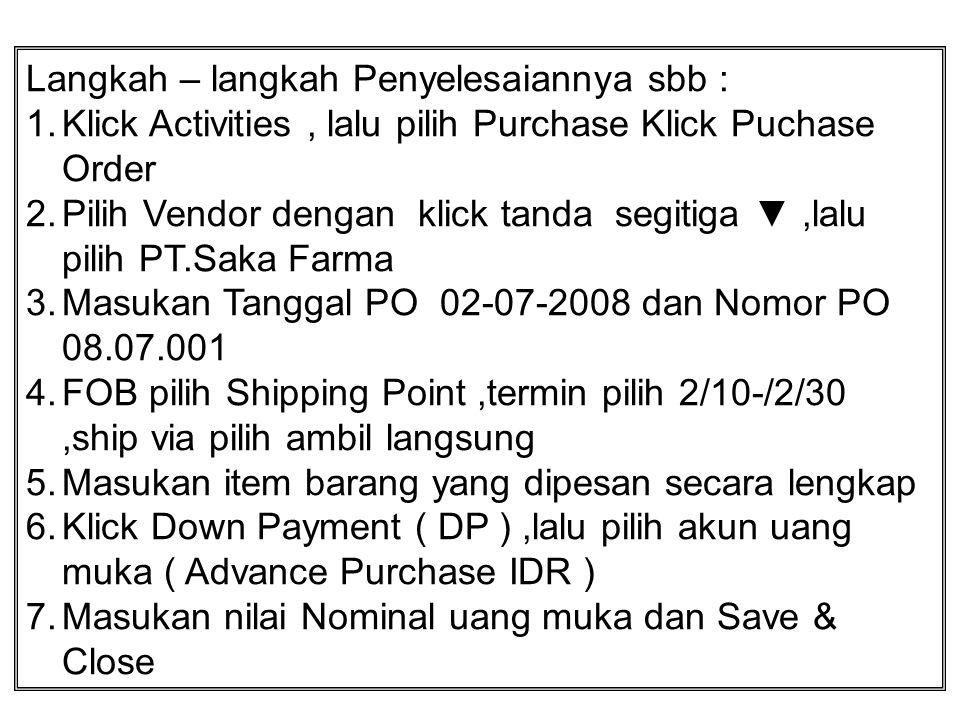 Langkah – langkah Penyelesaiannya sbb : 1.Klick Activities, lalu pilih Purchase Klick Puchase Order 2.Pilih Vendor dengan klick tanda segitiga ▼,lalu