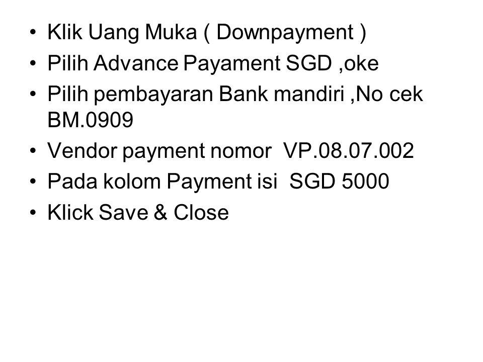 Klik Uang Muka ( Downpayment ) Pilih Advance Payament SGD,oke Pilih pembayaran Bank mandiri,No cek BM.0909 Vendor payment nomor VP.08.07.002 Pada kolo