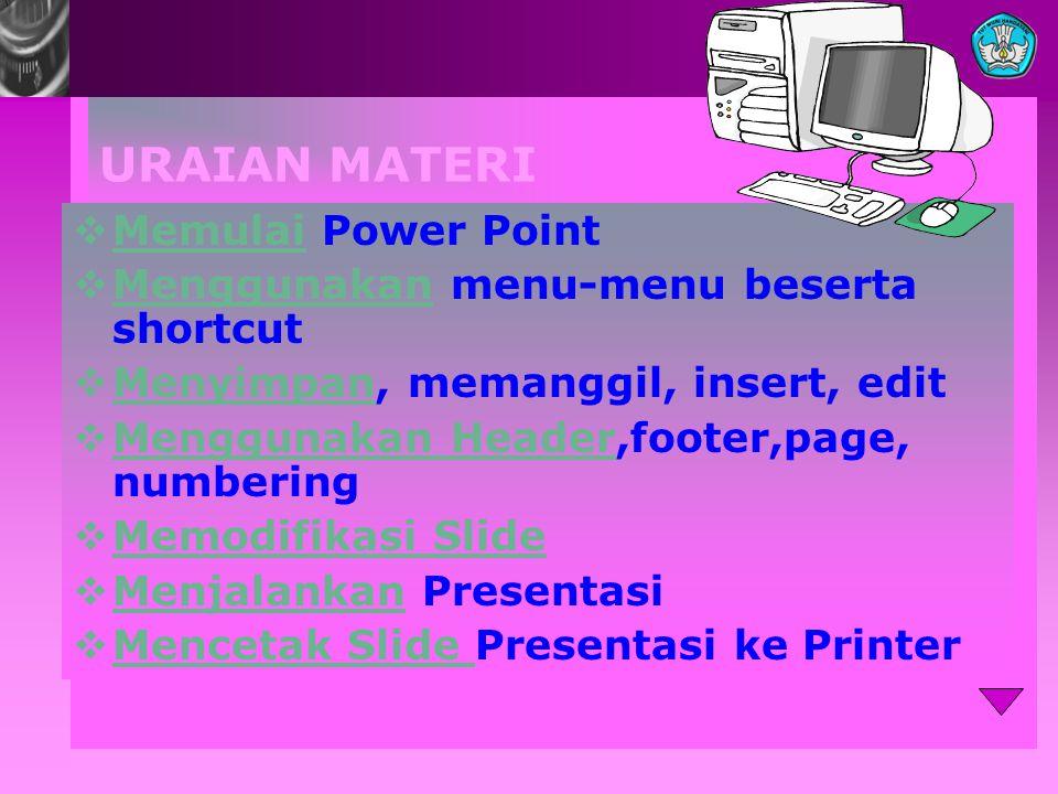 URAIAN MATERI  Memulai Power Point Memulai  Menggunakan menu-menu beserta shortcut Menggunakan  Menyimpan, memanggil, insert, edit Menyimpan  Menggunakan Header,footer,page, numbering Menggunakan Header  Memodifikasi Slide Memodifikasi Slide  Menjalankan Presentasi Menjalankan  Mencetak Slide Presentasi ke Printer Mencetak Slide