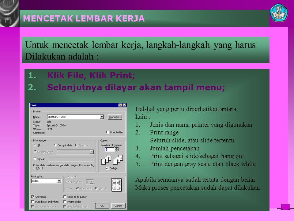 MENCETAK LEMBAR KERJA 1.Klik File, Klik Print; 2.Selanjutnya dilayar akan tampil menu; Untuk mencetak lembar kerja, langkah-langkah yang harus Dilakukan adalah : Hal-hal yang perlu diperhatikan antara Lain : 1.Jenis dan nama printer yang digunakan 2.Print range Seluruh slide, atau slide tertentu 3.Jumlah pencetakan 4.Print sebagai slide/sebagai hang out 5.Print dengan gray scale atau black white Apabila semuanya sudah tertata dengan benar Maka proses pencetakan sudah dapat dilakukan