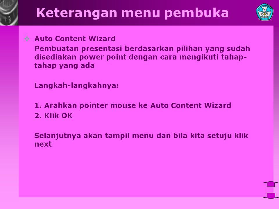 Keterangan menu pembuka  Auto Content Wizard Pembuatan presentasi berdasarkan pilihan yang sudah disediakan power point dengan cara mengikuti tahap- tahap yang ada Langkah-langkahnya: 1.