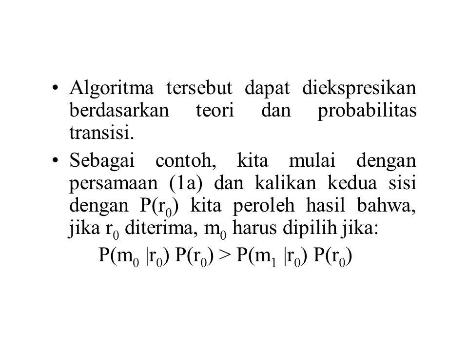 Berdasarkan hasil secara umum yang diberikan dalam persamaan (3), maka dapat dituliskan kembali: P(r 0 |m 0 ) P(m 0 ) > P(r 0 |m 1 ) P(m 1 ) Jika r 1 diterima kita pilih m 1 jika dan hanya jika: P(r 1 |m 1 ) P(m 1 ) > P(r 1 |m 0 ) P(m 0 )