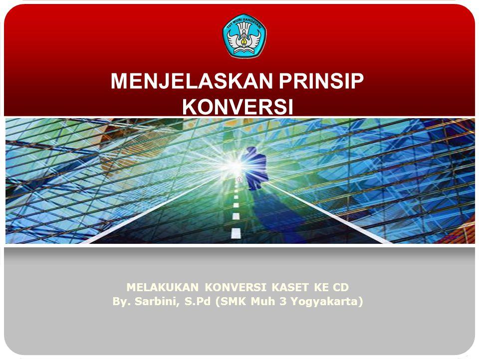 MENJELASKAN PRINSIP KONVERSI MELAKUKAN KONVERSI KASET KE CD By. Sarbini, S.Pd (SMK Muh 3 Yogyakarta)