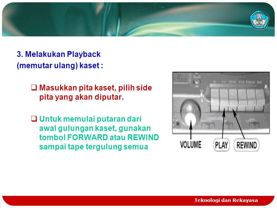 Teknologi dan Rekayasa 3. Melakukan Playback (memutar ulang) kaset :  Masukkan pita kaset, pilih side pita yang akan diputar.  Untuk memulai putaran