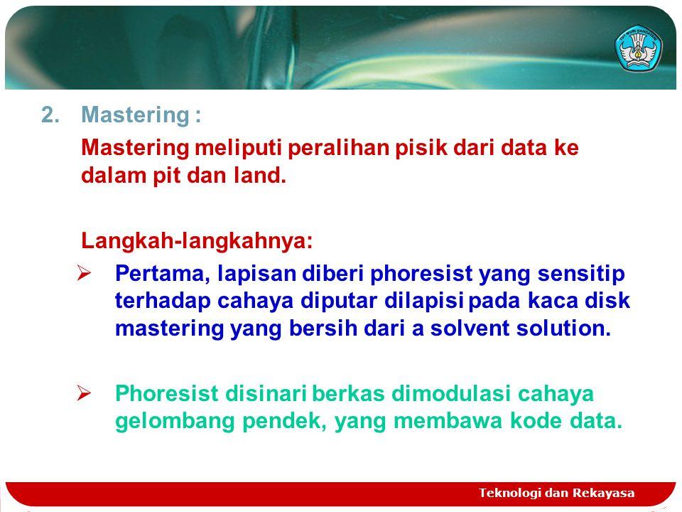 Teknologi dan Rekayasa 2.Mastering : Mastering meliputi peralihan pisik dari data ke dalam pit dan land. Langkah-langkahnya:  Pertama, lapisan diberi