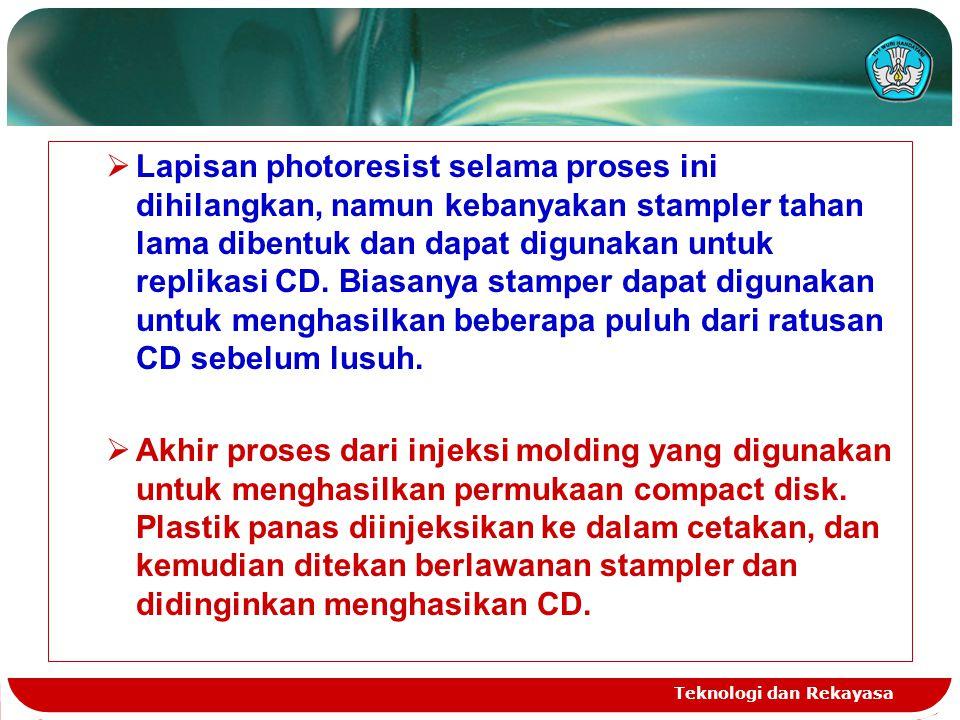 Teknologi dan Rekayasa  Lapisan photoresist selama proses ini dihilangkan, namun kebanyakan stampler tahan lama dibentuk dan dapat digunakan untuk replikasi CD.