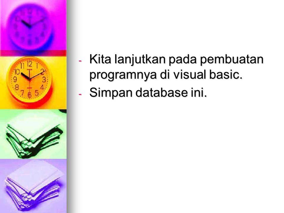 - Kita lanjutkan pada pembuatan programnya di visual basic. - Simpan database ini.