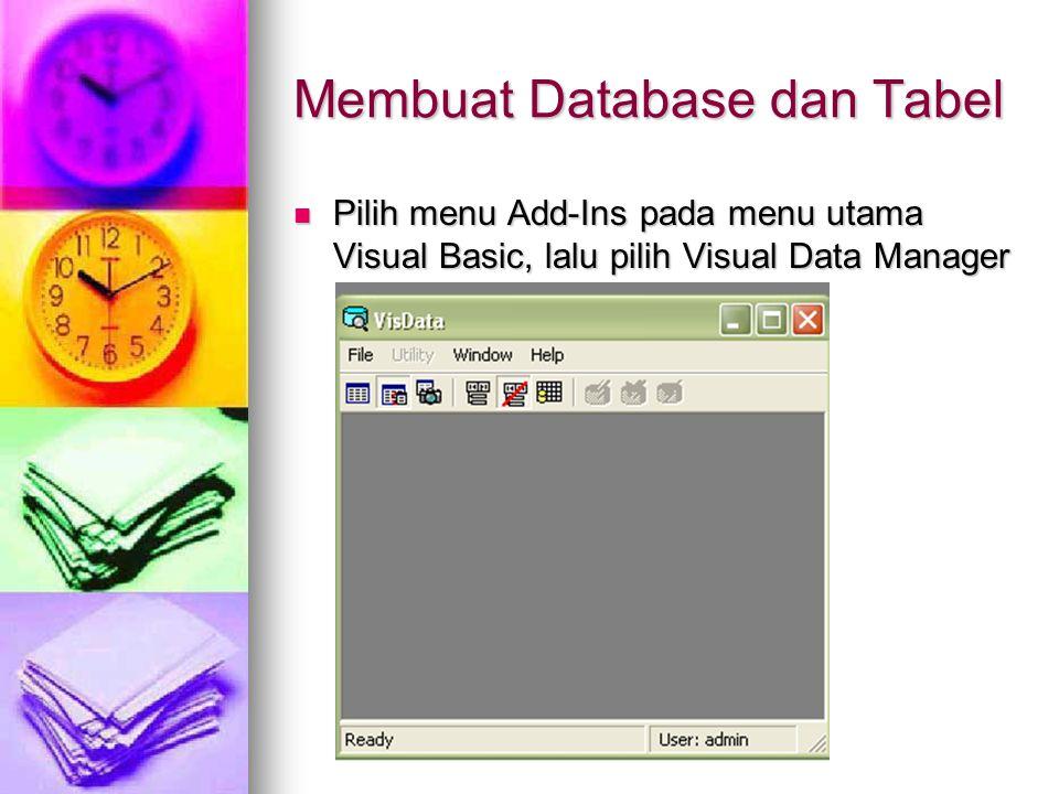 Membuat Database dan Tabel Pilih menu Add-Ins pada menu utama Visual Basic, lalu pilih Visual Data Manager Pilih menu Add-Ins pada menu utama Visual B