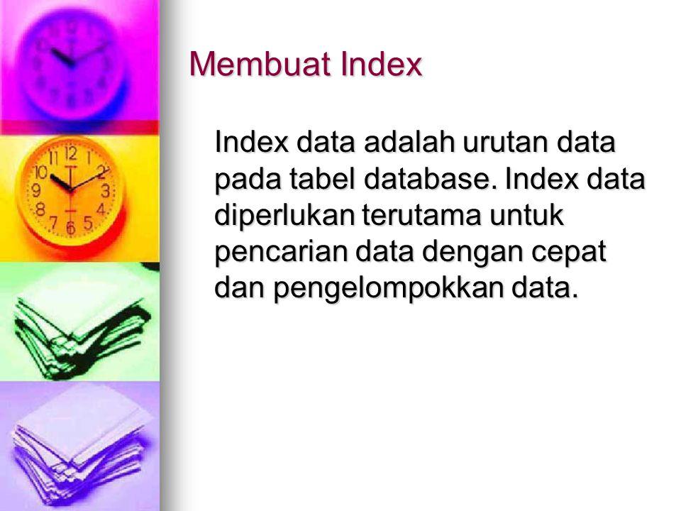 Membuat Index Index data adalah urutan data pada tabel database. Index data diperlukan terutama untuk pencarian data dengan cepat dan pengelompokkan d