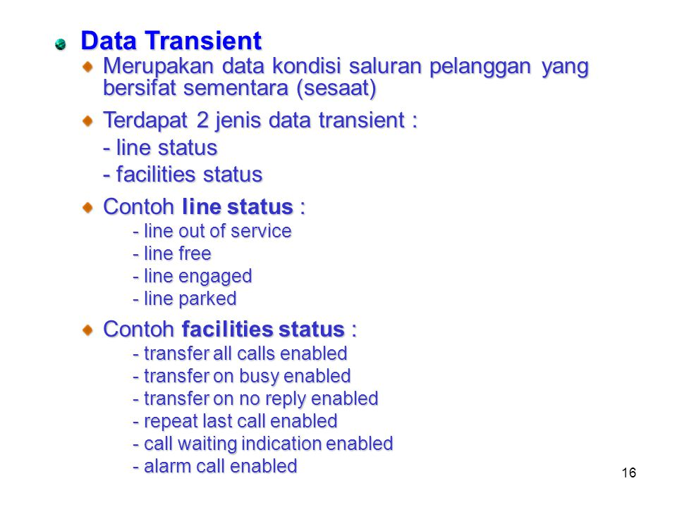 16 Data Transient Merupakan data kondisi saluran pelanggan yang bersifat sementara (sesaat) Terdapat 2 jenis data transient : - line status - facilities status Contoh line status : - line out of service - line free - line engaged - line parked Contoh facilities status : - transfer all calls enabled - transfer on busy enabled - transfer on no reply enabled - repeat last call enabled - call waiting indication enabled - alarm call enabled