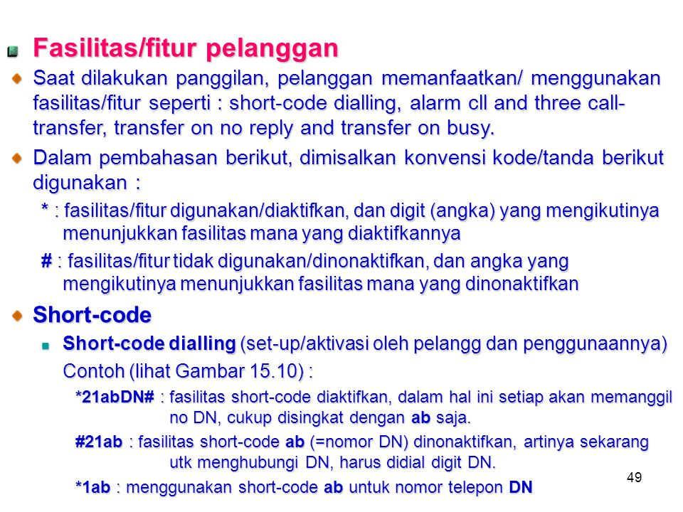 49 Fasilitas/fitur pelanggan Saat dilakukan panggilan, pelanggan memanfaatkan/ menggunakan fasilitas/fitur seperti : short-code dialling, alarm cll and three call- transfer, transfer on no reply and transfer on busy.