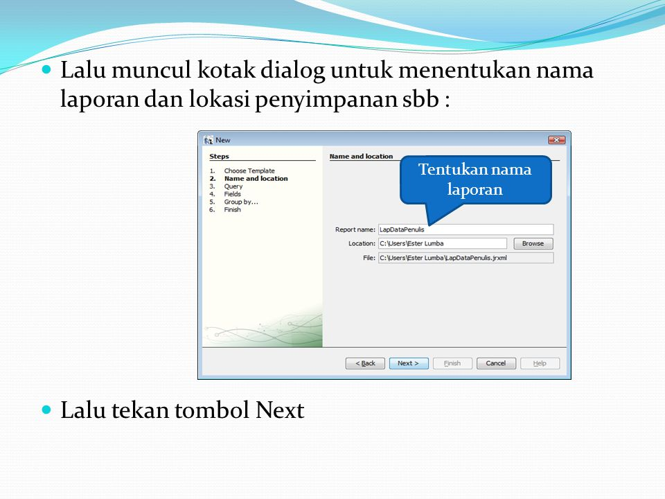 Lalu muncul kotak dialog untuk menentukan nama laporan dan lokasi penyimpanan sbb : Lalu tekan tombol Next Tentukan nama laporan