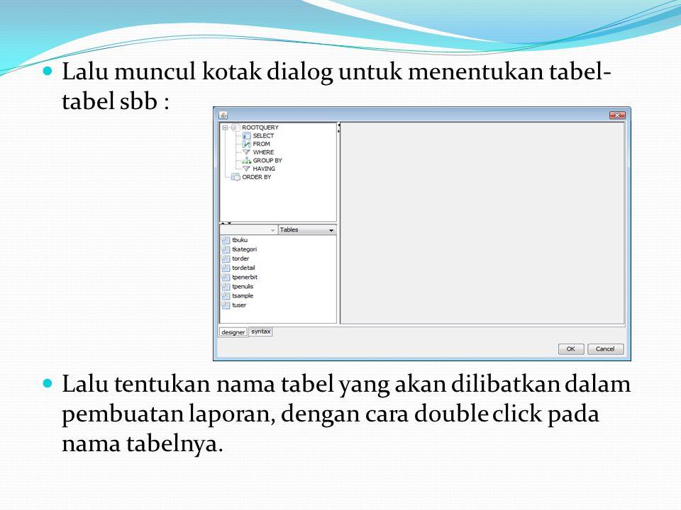 Lalu muncul kotak dialog untuk menentukan tabel- tabel sbb : Lalu tentukan nama tabel yang akan dilibatkan dalam pembuatan laporan, dengan cara double click pada nama tabelnya.