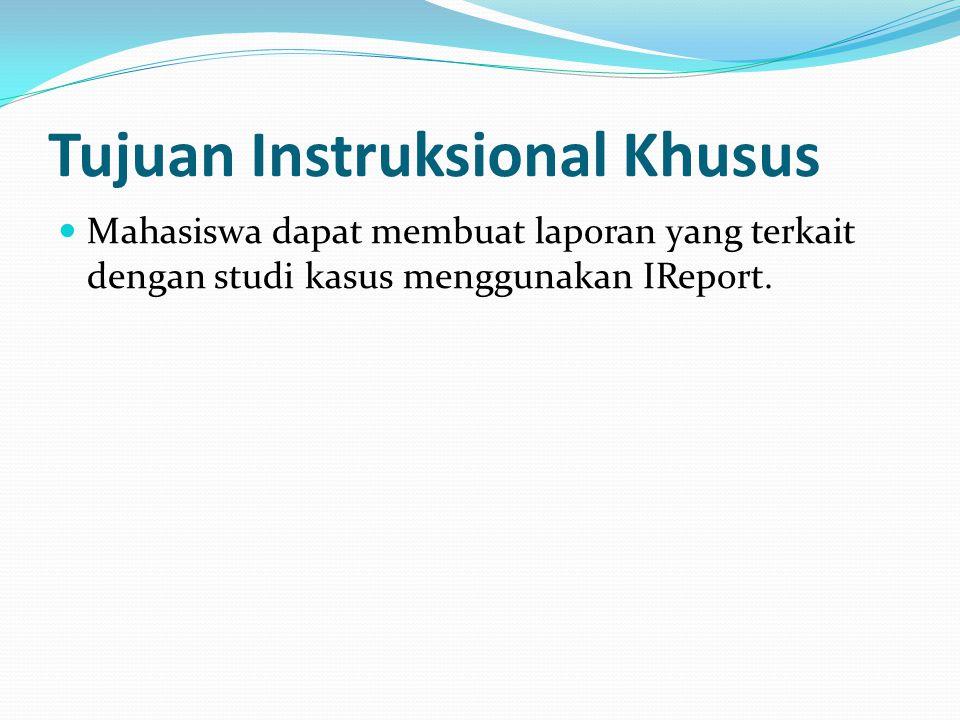 Tujuan Instruksional Khusus Mahasiswa dapat membuat laporan yang terkait dengan studi kasus menggunakan IReport.