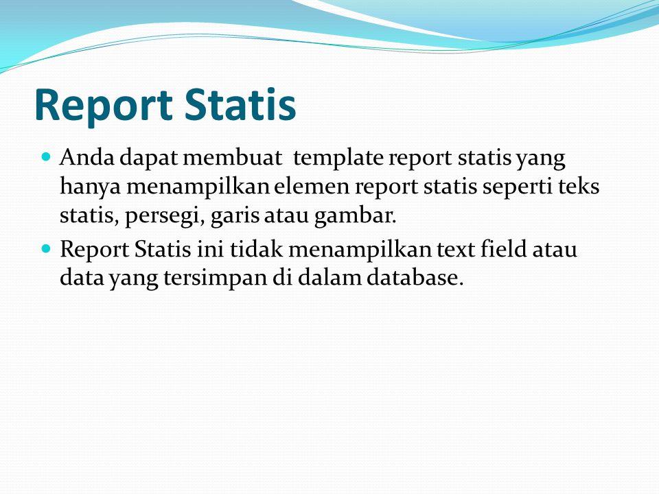 Report Statis Anda dapat membuat template report statis yang hanya menampilkan elemen report statis seperti teks statis, persegi, garis atau gambar. R