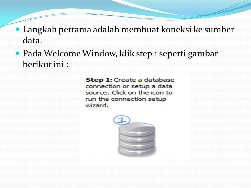 Langkah pertama adalah membuat koneksi ke sumber data. Pada Welcome Window, klik step 1 seperti gambar berikut ini :