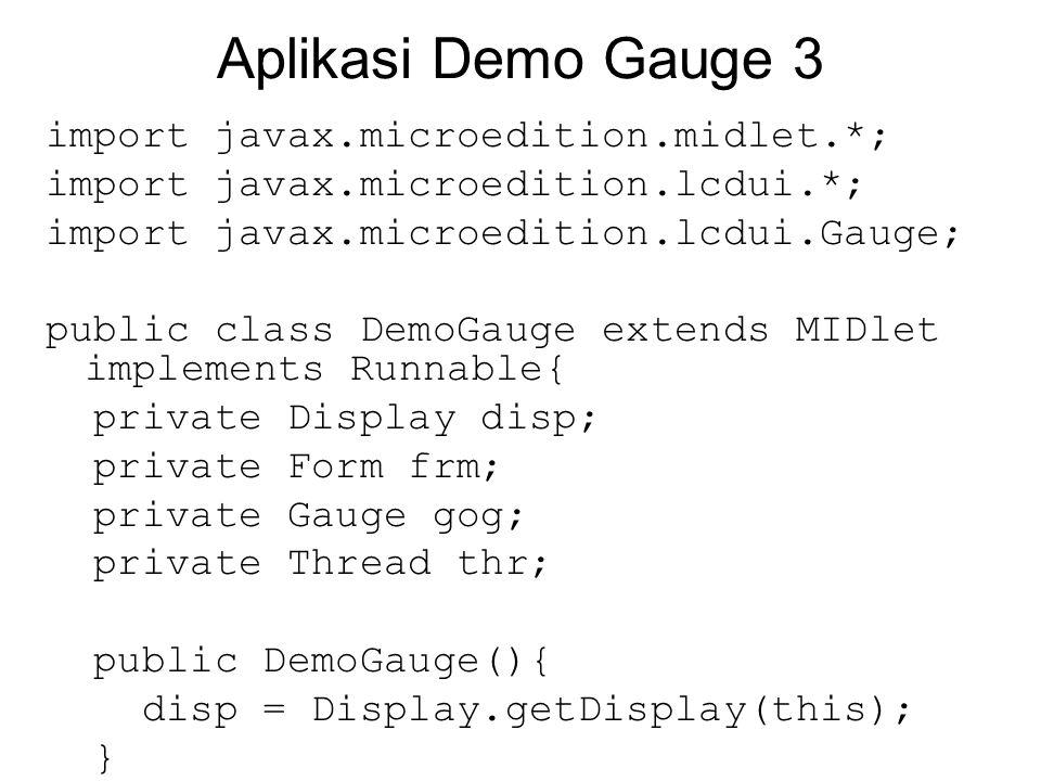 Aplikasi Demo Gauge 3 import javax.microedition.midlet.*; import javax.microedition.lcdui.*; import javax.microedition.lcdui.Gauge; public class DemoG