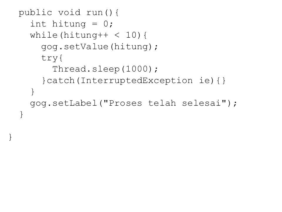 public void run(){ int hitung = 0; while(hitung++ < 10){ gog.setValue(hitung); try{ Thread.sleep(1000); }catch(InterruptedException ie){} } gog.setLabel( Proses telah selesai ); }