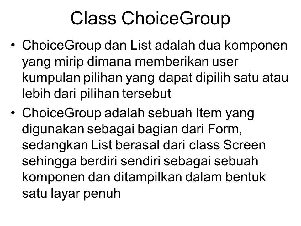 Class ChoiceGroup ChoiceGroup dan List adalah dua komponen yang mirip dimana memberikan user kumpulan pilihan yang dapat dipilih satu atau lebih dari pilihan tersebut ChoiceGroup adalah sebuah Item yang digunakan sebagai bagian dari Form, sedangkan List berasal dari class Screen sehingga berdiri sendiri sebagai sebuah komponen dan ditampilkan dalam bentuk satu layar penuh