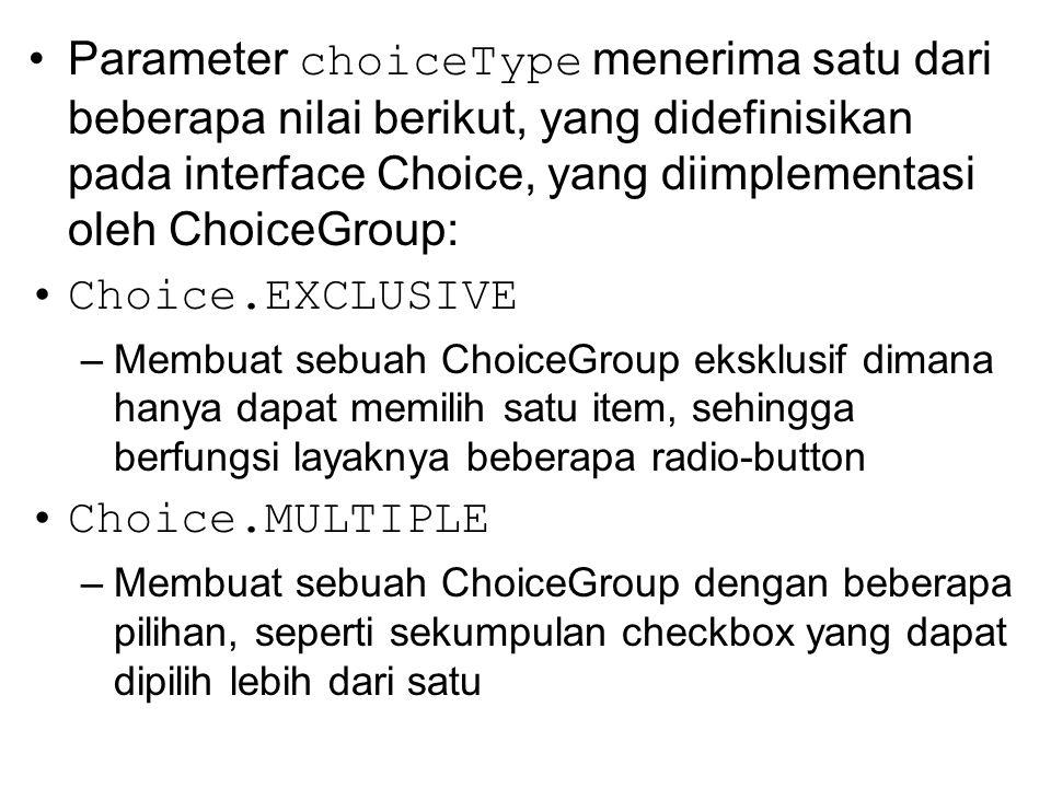 Parameter choiceType menerima satu dari beberapa nilai berikut, yang didefinisikan pada interface Choice, yang diimplementasi oleh ChoiceGroup: Choice.EXCLUSIVE –Membuat sebuah ChoiceGroup eksklusif dimana hanya dapat memilih satu item, sehingga berfungsi layaknya beberapa radio-button Choice.MULTIPLE –Membuat sebuah ChoiceGroup dengan beberapa pilihan, seperti sekumpulan checkbox yang dapat dipilih lebih dari satu