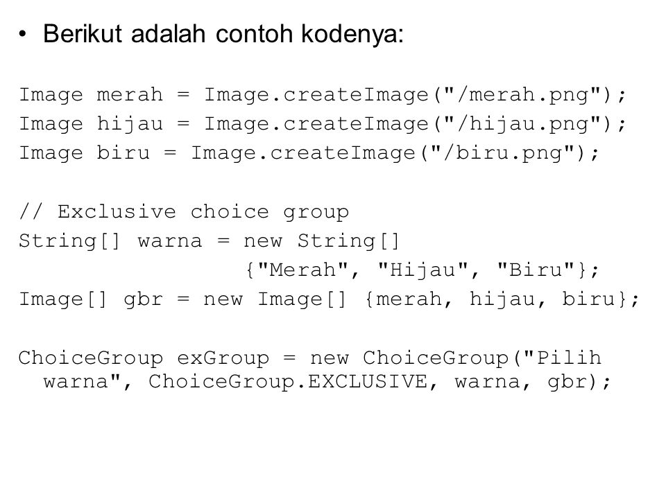 Berikut adalah contoh kodenya: Image merah = Image.createImage( /merah.png ); Image hijau = Image.createImage( /hijau.png ); Image biru = Image.createImage( /biru.png ); // Exclusive choice group String[] warna = new String[] { Merah , Hijau , Biru }; Image[] gbr = new Image[] {merah, hijau, biru}; ChoiceGroup exGroup = new ChoiceGroup( Pilih warna , ChoiceGroup.EXCLUSIVE, warna, gbr);