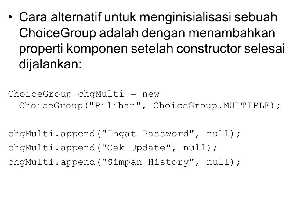 Cara alternatif untuk menginisialisasi sebuah ChoiceGroup adalah dengan menambahkan properti komponen setelah constructor selesai dijalankan: ChoiceGroup chgMulti = new ChoiceGroup( Pilihan , ChoiceGroup.MULTIPLE); chgMulti.append( Ingat Password , null); chgMulti.append( Cek Update , null); chgMulti.append( Simpan History , null);