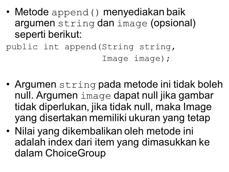 Metode append() menyediakan baik argumen string dan image (opsional) seperti berikut: public int append(String string, Image image); Argumen string pada metode ini tidak boleh null.
