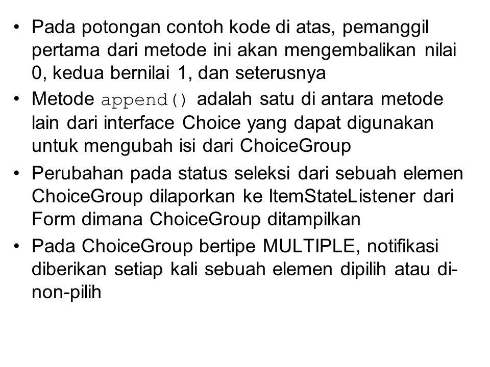 Pada potongan contoh kode di atas, pemanggil pertama dari metode ini akan mengembalikan nilai 0, kedua bernilai 1, dan seterusnya Metode append() adalah satu di antara metode lain dari interface Choice yang dapat digunakan untuk mengubah isi dari ChoiceGroup Perubahan pada status seleksi dari sebuah elemen ChoiceGroup dilaporkan ke ItemStateListener dari Form dimana ChoiceGroup ditampilkan Pada ChoiceGroup bertipe MULTIPLE, notifikasi diberikan setiap kali sebuah elemen dipilih atau di- non-pilih
