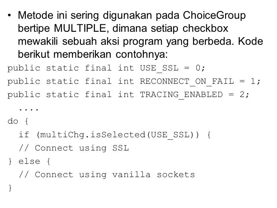 Metode ini sering digunakan pada ChoiceGroup bertipe MULTIPLE, dimana setiap checkbox mewakili sebuah aksi program yang berbeda.