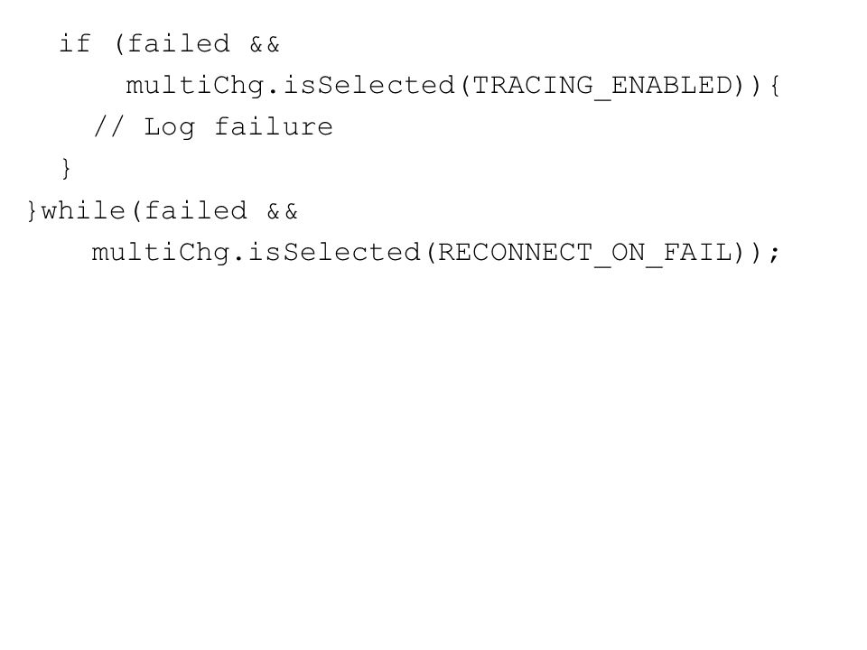 if (failed && multiChg.isSelected(TRACING_ENABLED)){ // Log failure } }while(failed && multiChg.isSelected(RECONNECT_ON_FAIL));