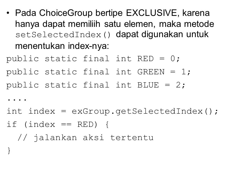 Pada ChoiceGroup bertipe EXCLUSIVE, karena hanya dapat memiliih satu elemen, maka metode setSelectedIndex() dapat digunakan untuk menentukan index-nya: public static final int RED = 0; public static final int GREEN = 1; public static final int BLUE = 2;....