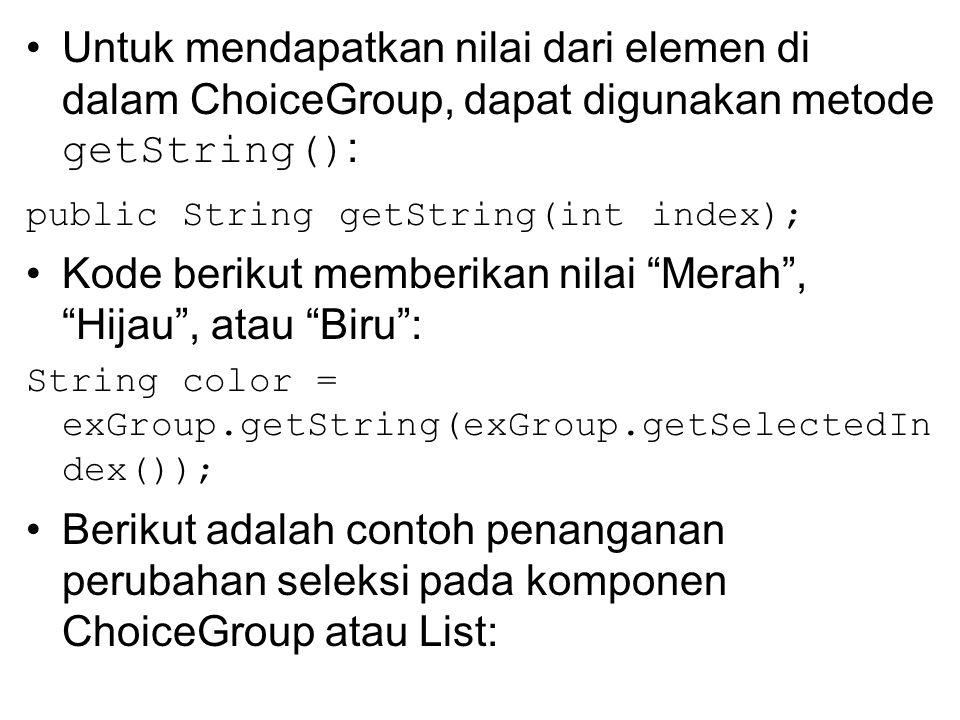 Untuk mendapatkan nilai dari elemen di dalam ChoiceGroup, dapat digunakan metode getString() : public String getString(int index); Kode berikut memberikan nilai Merah , Hijau , atau Biru : String color = exGroup.getString(exGroup.getSelectedIn dex()); Berikut adalah contoh penanganan perubahan seleksi pada komponen ChoiceGroup atau List: