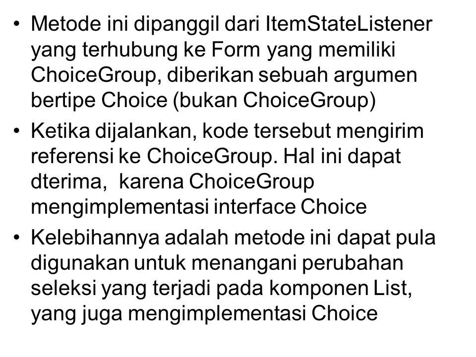 Metode ini dipanggil dari ItemStateListener yang terhubung ke Form yang memiliki ChoiceGroup, diberikan sebuah argumen bertipe Choice (bukan ChoiceGroup) Ketika dijalankan, kode tersebut mengirim referensi ke ChoiceGroup.