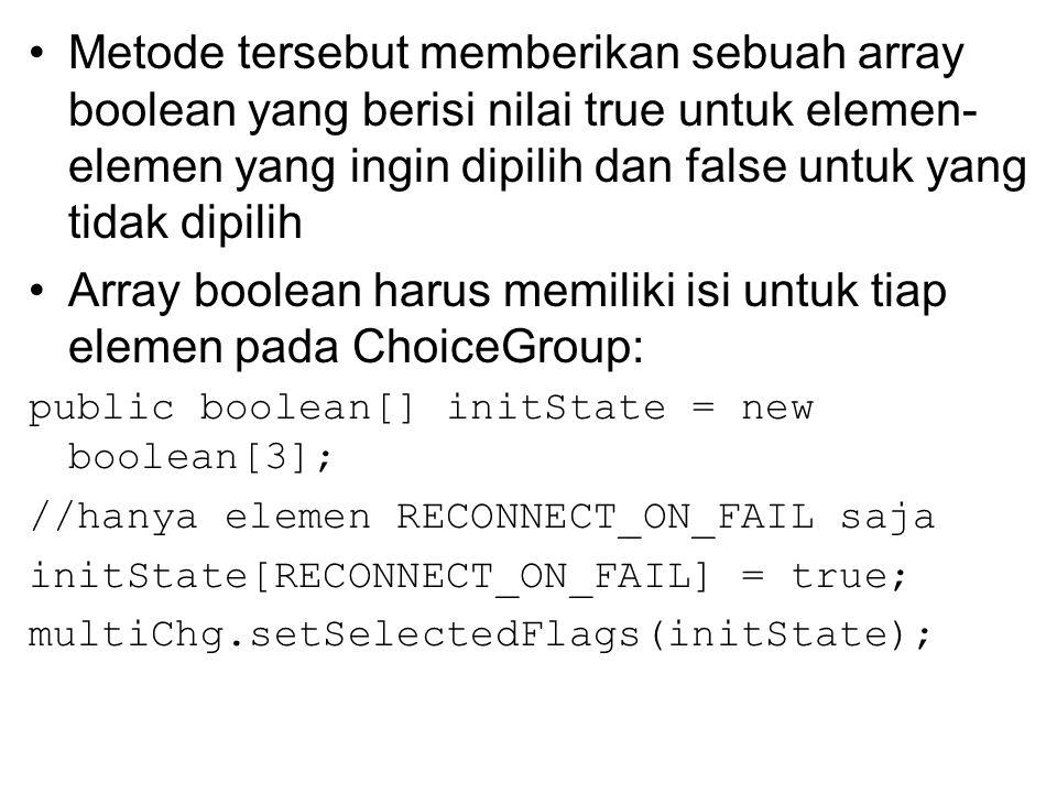 Metode tersebut memberikan sebuah array boolean yang berisi nilai true untuk elemen- elemen yang ingin dipilih dan false untuk yang tidak dipilih Array boolean harus memiliki isi untuk tiap elemen pada ChoiceGroup: public boolean[] initState = new boolean[3]; //hanya elemen RECONNECT_ON_FAIL saja initState[RECONNECT_ON_FAIL] = true; multiChg.setSelectedFlags(initState);
