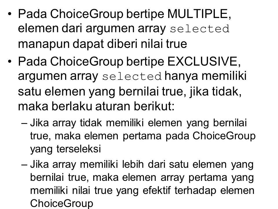 Pada ChoiceGroup bertipe MULTIPLE, elemen dari argumen array selected manapun dapat diberi nilai true Pada ChoiceGroup bertipe EXCLUSIVE, argumen array selected hanya memiliki satu elemen yang bernilai true, jika tidak, maka berlaku aturan berikut: –Jika array tidak memiliki elemen yang bernilai true, maka elemen pertama pada ChoiceGroup yang terseleksi –Jika array memiliki lebih dari satu elemen yang bernilai true, maka elemen array pertama yang memiliki nilai true yang efektif terhadap elemen ChoiceGroup
