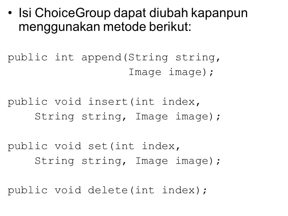 Isi ChoiceGroup dapat diubah kapanpun menggunakan metode berikut: public int append(String string, Image image); public void insert(int index, String string, Image image); public void set(int index, String string, Image image); public void delete(int index);