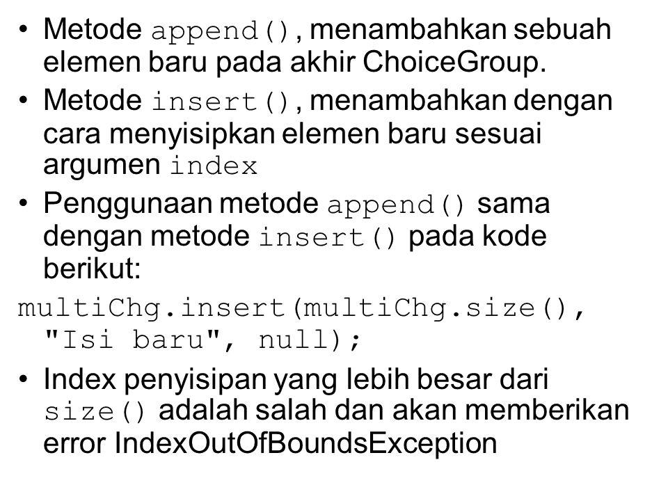 Metode append(), menambahkan sebuah elemen baru pada akhir ChoiceGroup.