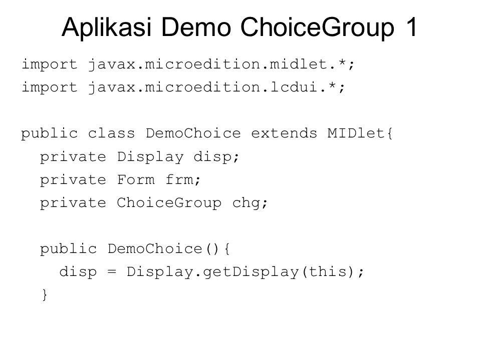 Aplikasi Demo ChoiceGroup 1 import javax.microedition.midlet.*; import javax.microedition.lcdui.*; public class DemoChoice extends MIDlet{ private Display disp; private Form frm; private ChoiceGroup chg; public DemoChoice(){ disp = Display.getDisplay(this); }