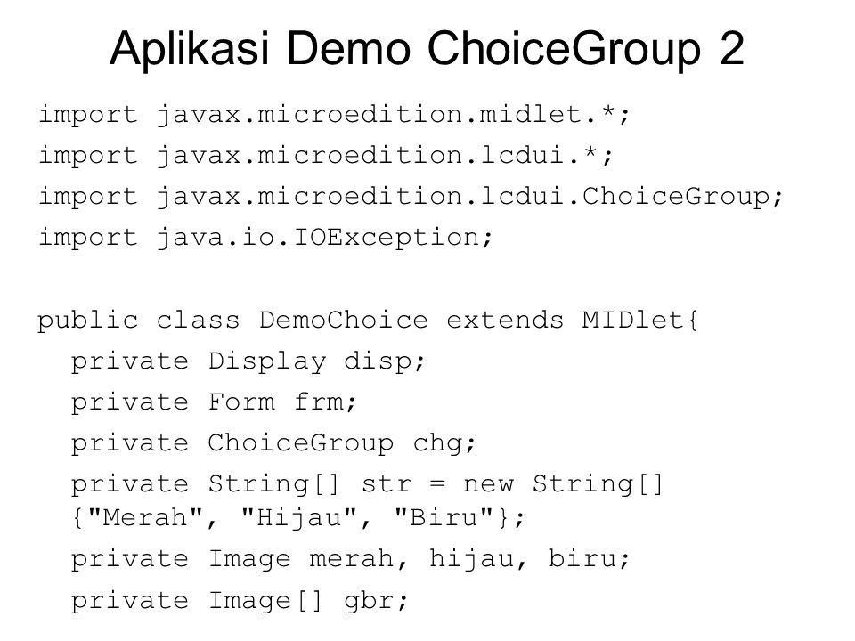 Aplikasi Demo ChoiceGroup 2 import javax.microedition.midlet.*; import javax.microedition.lcdui.*; import javax.microedition.lcdui.ChoiceGroup; import java.io.IOException; public class DemoChoice extends MIDlet{ private Display disp; private Form frm; private ChoiceGroup chg; private String[] str = new String[] { Merah , Hijau , Biru }; private Image merah, hijau, biru; private Image[] gbr;