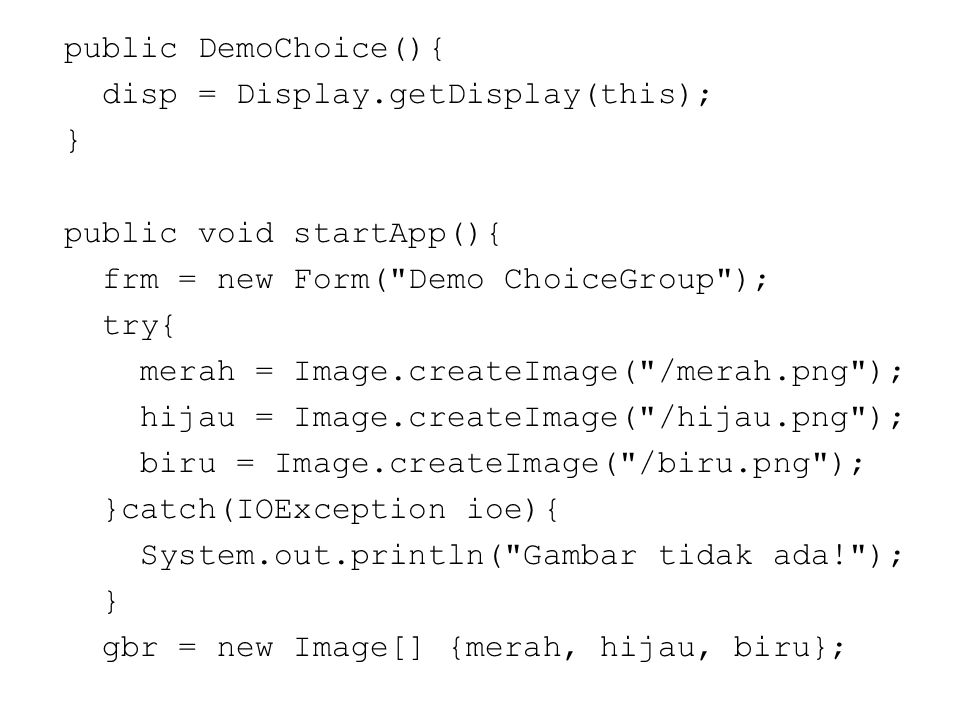 public DemoChoice(){ disp = Display.getDisplay(this); } public void startApp(){ frm = new Form( Demo ChoiceGroup ); try{ merah = Image.createImage( /merah.png ); hijau = Image.createImage( /hijau.png ); biru = Image.createImage( /biru.png ); }catch(IOException ioe){ System.out.println( Gambar tidak ada! ); } gbr = new Image[] {merah, hijau, biru};
