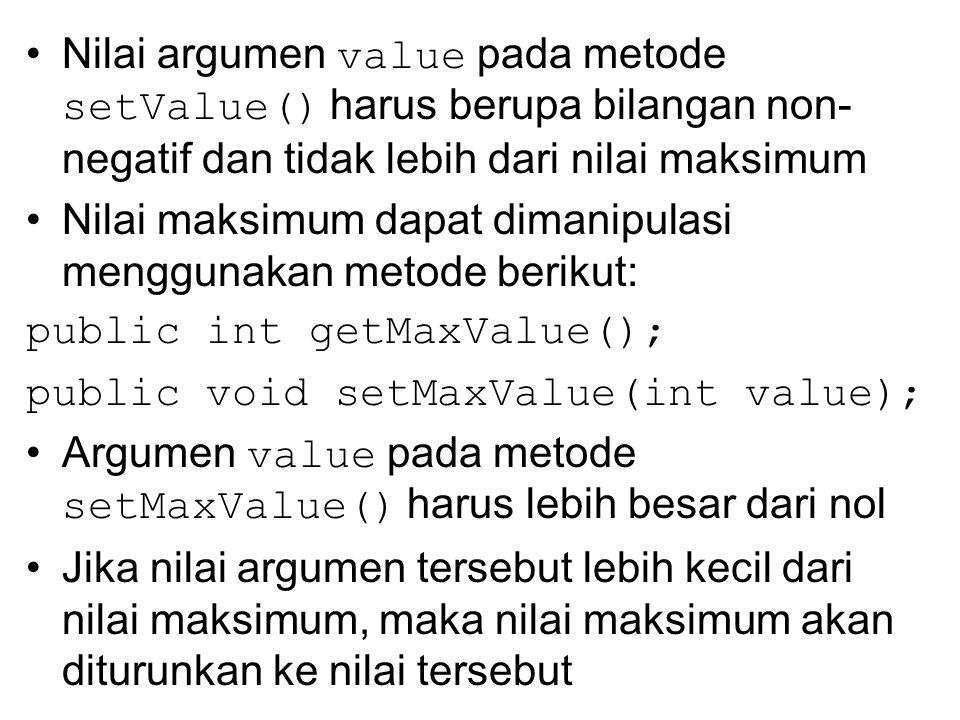 Nilai argumen value pada metode setValue() harus berupa bilangan non- negatif dan tidak lebih dari nilai maksimum Nilai maksimum dapat dimanipulasi menggunakan metode berikut: public int getMaxValue(); public void setMaxValue(int value); Argumen value pada metode setMaxValue() harus lebih besar dari nol Jika nilai argumen tersebut lebih kecil dari nilai maksimum, maka nilai maksimum akan diturunkan ke nilai tersebut