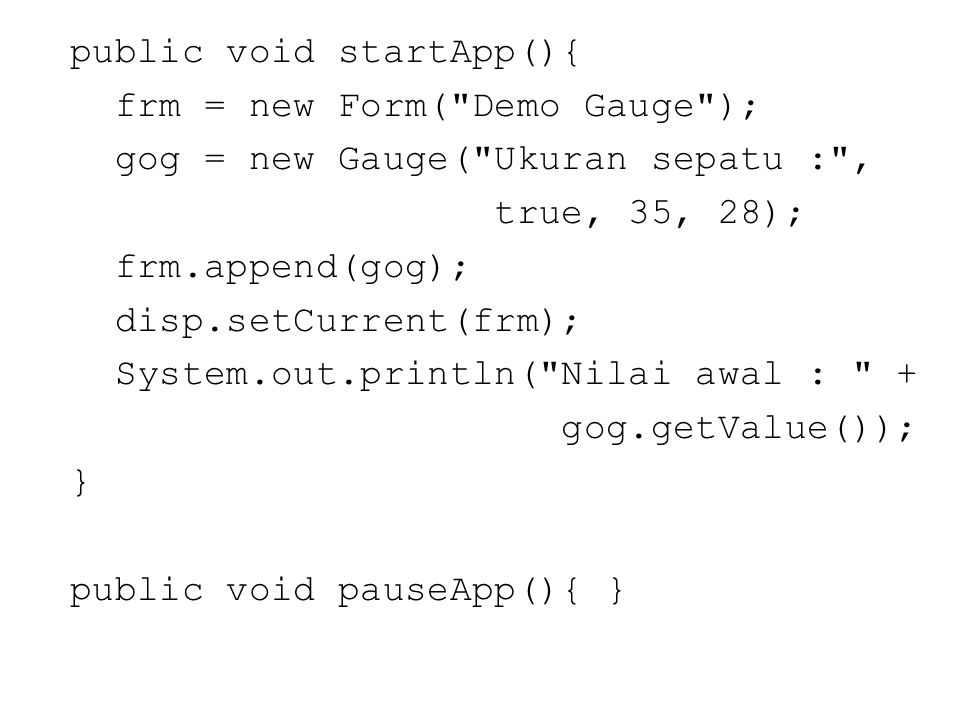 public void startApp(){ frm = new Form( Demo Gauge ); gog = new Gauge( Ukuran sepatu : , true, 35, 28); frm.append(gog); disp.setCurrent(frm); System.out.println( Nilai awal : + gog.getValue()); } public void pauseApp(){ }